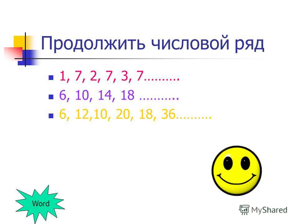 Продолжить числовой ряд 1, 7, 2, 7, 3, 7………. 6, 10, 14, 18 ……….. 6, 12,10, 20, 18, 36………. Word