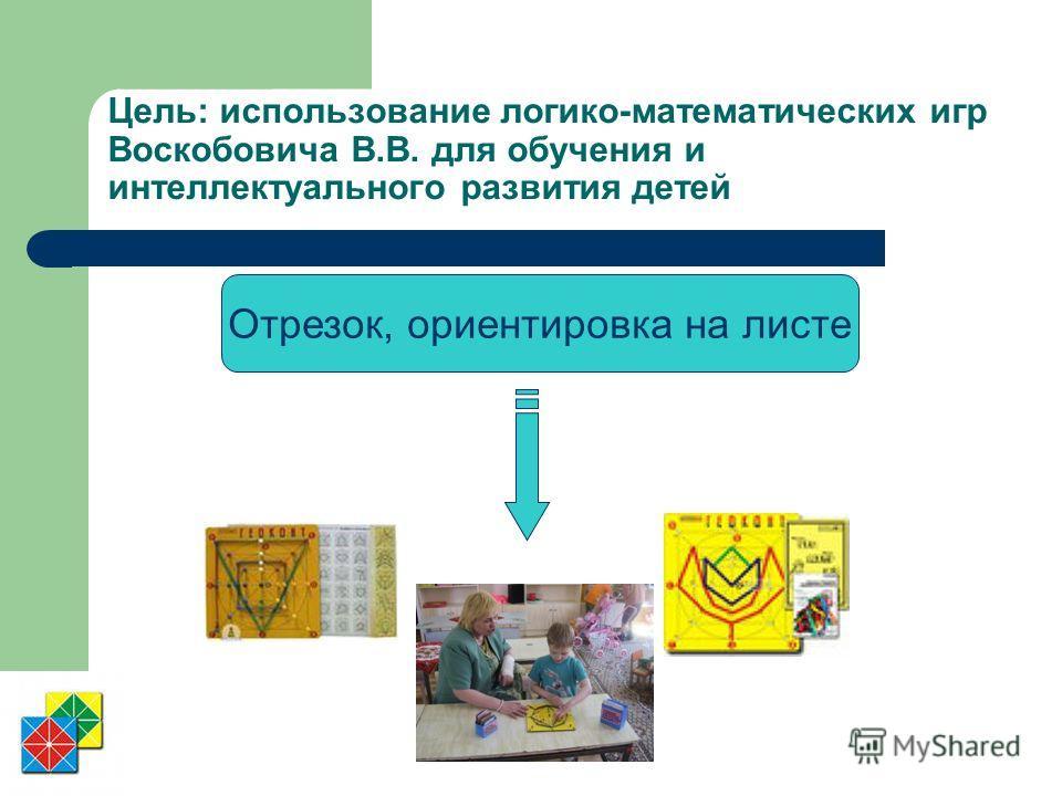 Цель: использование логико-математических игр Воскобовича В.В. для обучения и интеллектуального развития детей Отрезок, ориентировка на листе