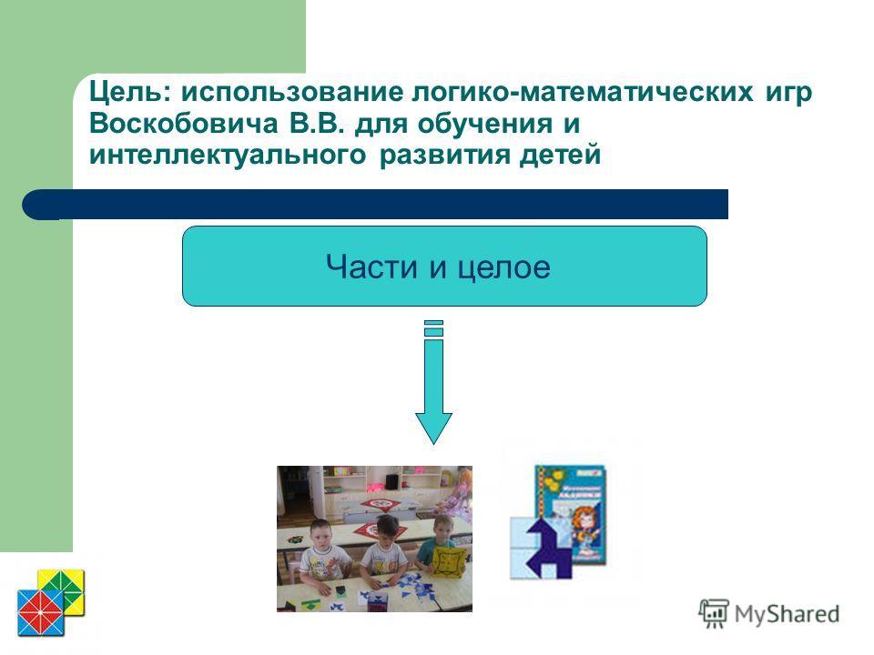 Цель: использование логико-математических игр Воскобовича В.В. для обучения и интеллектуального развития детей Части и целое