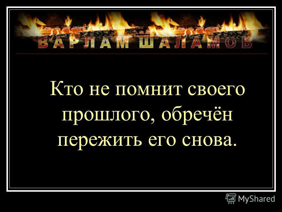 Кто не помнит своего прошлого, обречён пережить его снова.