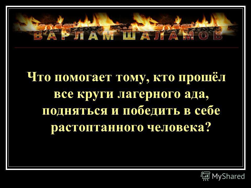 Что помогает тому, кто прошёл все круги лагерного ада, подняться и победить в себе растоптанного человека?