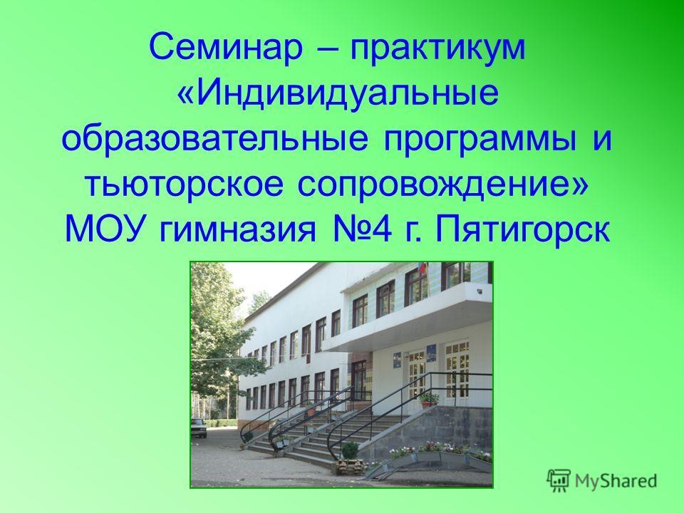 Семинар – практикум «Индивидуальные образовательные программы и тьюторское сопровождение» МОУ гимназия 4 г. Пятигорск