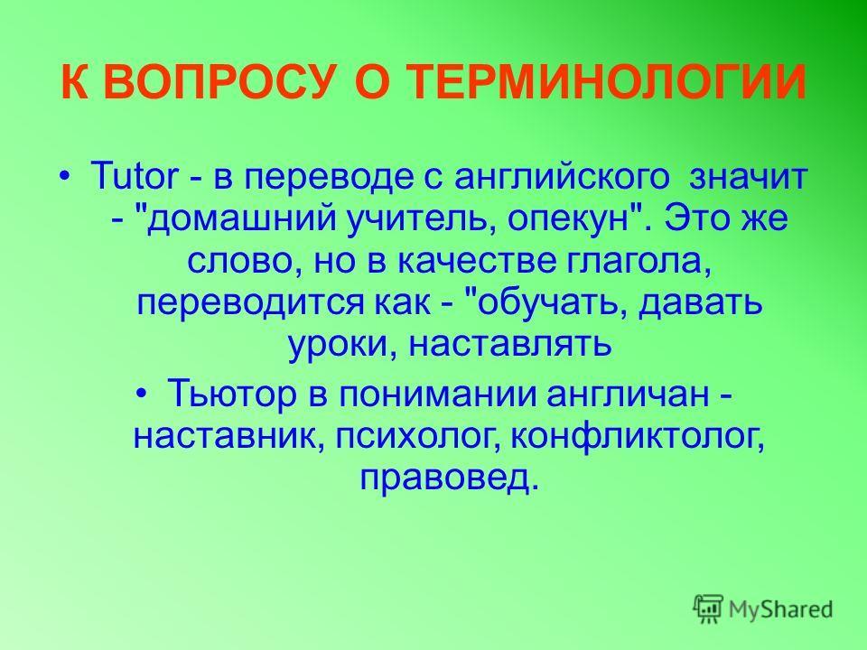К ВОПРОСУ О ТЕРМИНОЛОГИИ Tutor - в переводе с английского значит -