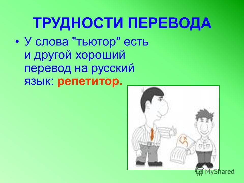 ТРУДНОСТИ ПЕРЕВОДА У слова тьютор есть и другой хороший перевод на русский язык: репетитор.