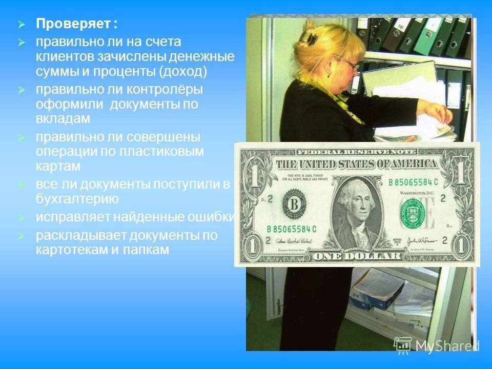 Проверяет : правильно ли на счета клиентов зачислены денежные суммы и проценты (доход) правильно ли контролёры оформили документы по вкладам правильно ли совершены операции по пластиковым картам все ли документы поступили в бухгалтерию исправляет най