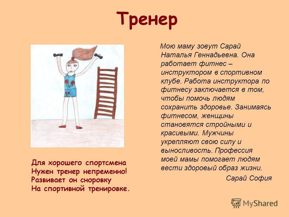 Тренер Мою маму зовут Сарай Наталья Геннадьевна. Она работает фитнес – инструктором в спортивном клубе. Работа инструктора по фитнесу заключается в том, чтобы помочь людям сохранить здоровье. Занимаясь фитнесом, женщины становятся стройными и красивы