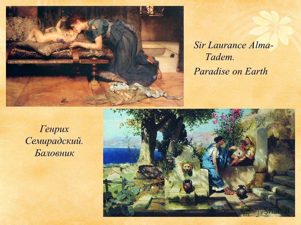 Sir Laurance Alma- Tadem. Paradise on Earth Генрих Семирадский. Баловник