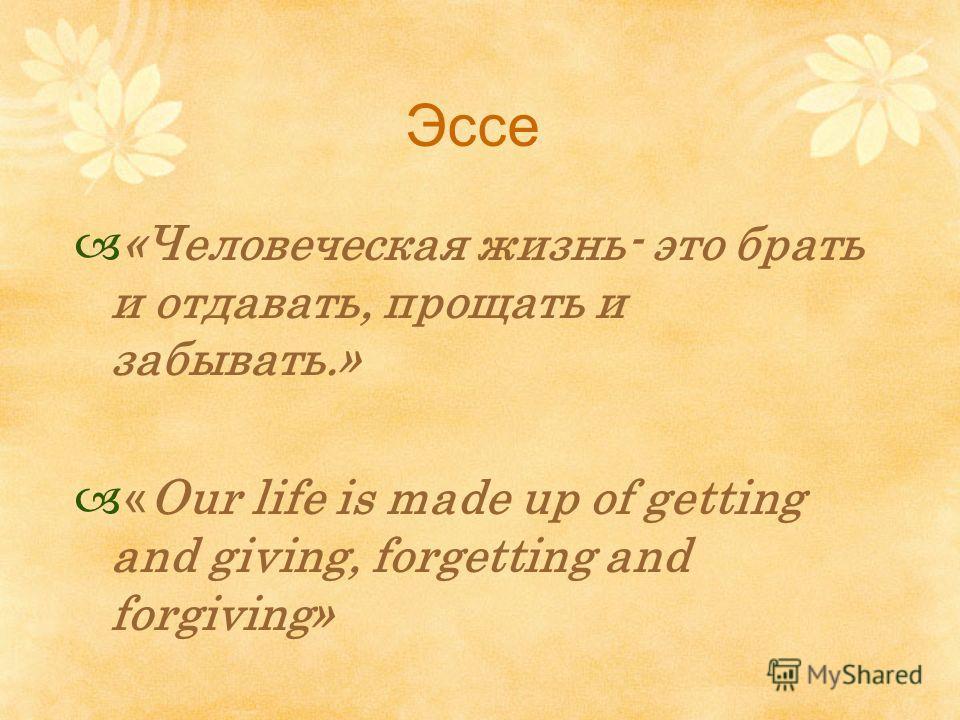 Эссе «Человеческая жизнь- это брать и отдавать, прощать и забывать.» « Our life is made up of getting and giving, forgetting and forgiving»