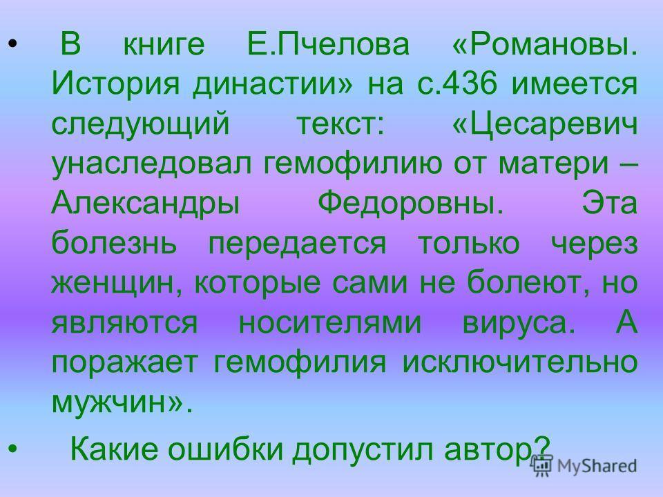 В книге Е.Пчелова «Романовы. История династии» на с.436 имеется следующий текст: «Цесаревич унаследовал гемофилию от матери – Александры Федоровны. Эта болезнь передается только через женщин, которые сами не болеют, но являются носителями вируса. А п