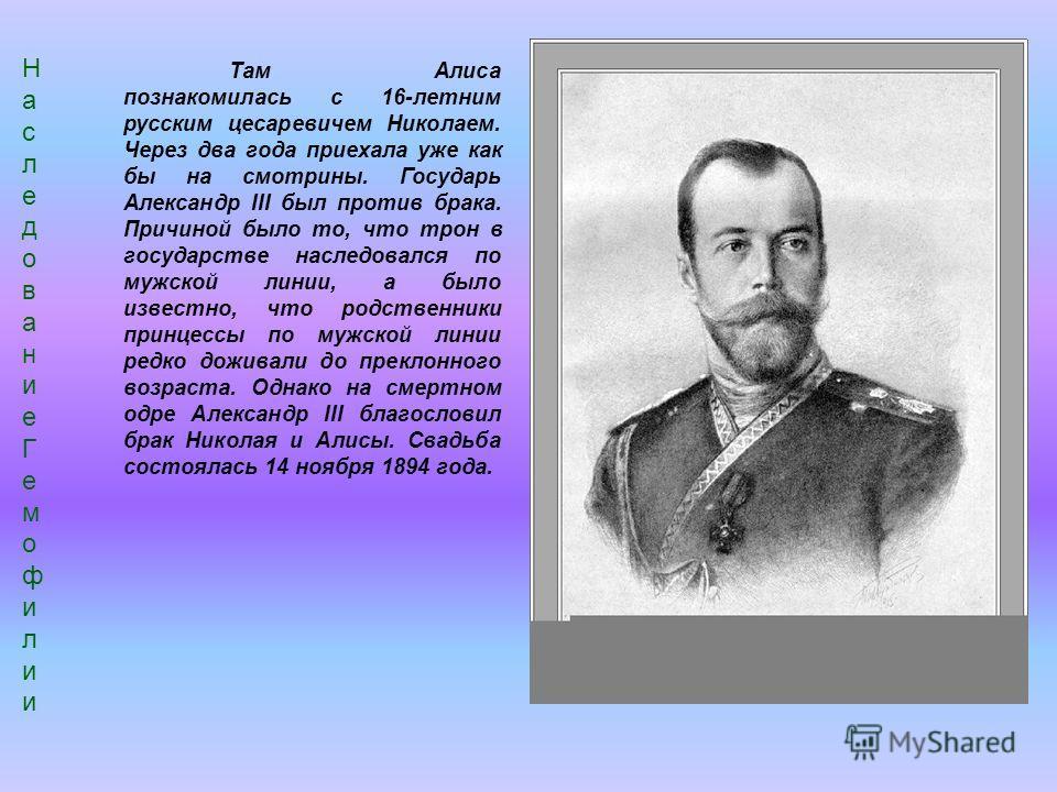 Там Алиса познакомилась с 16-летним русским цесаревичем Николаем. Через два года приехала уже как бы на смотрины. Государь Александр III был против брака. Причиной было то, что трон в государстве наследовался по мужской линии, а было известно, что ро