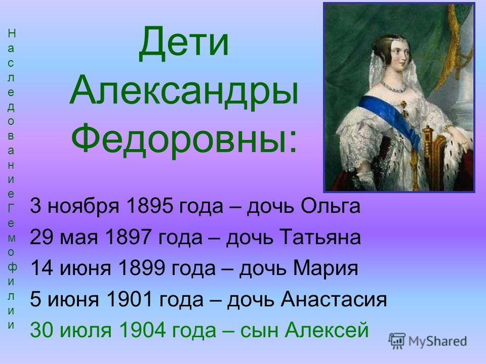 Дети Александры Федоровны: 3 ноября 1895 года – дочь Ольга 29 мая 1897 года – дочь Татьяна 14 июня 1899 года – дочь Мария 5 июня 1901 года – дочь Анастасия 30 июля 1904 года – сын Алексей НаследованиеГемофилииНаследованиеГемофилии