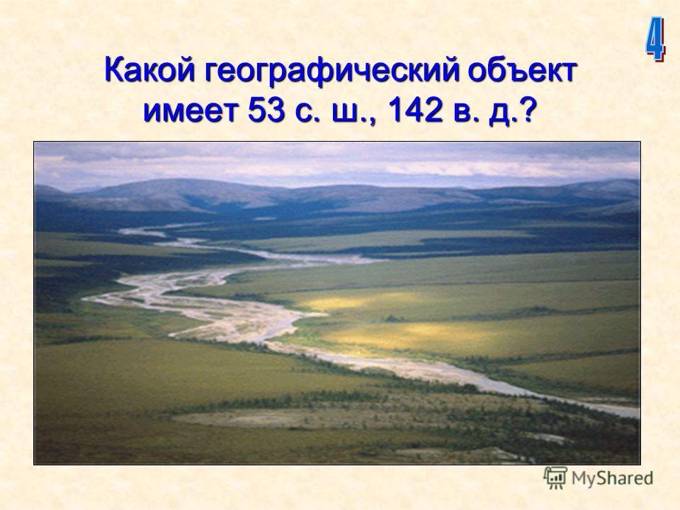 10 Какой географический объект имеет 53 с. ш., 142 в. д.?