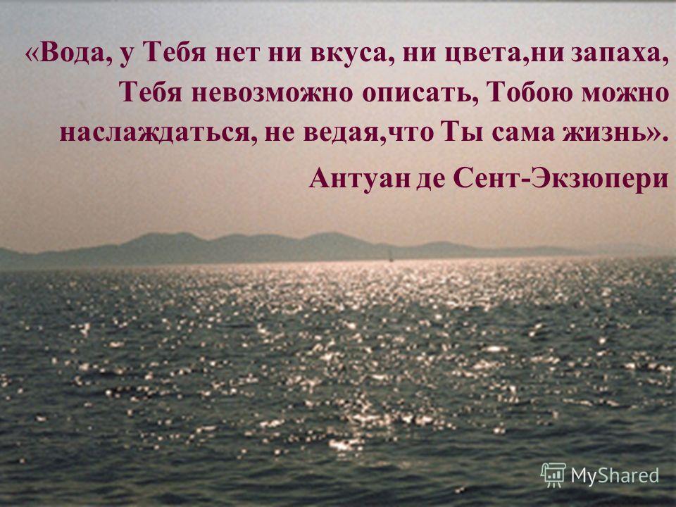 3 «Вода, у Тебя нет ни вкуса, ни цвета,ни запаха, Тебя невозможно описать, Тобою можно наслаждаться, не ведая,что Ты сама жизнь». Антуан де Сент-Экзюпери