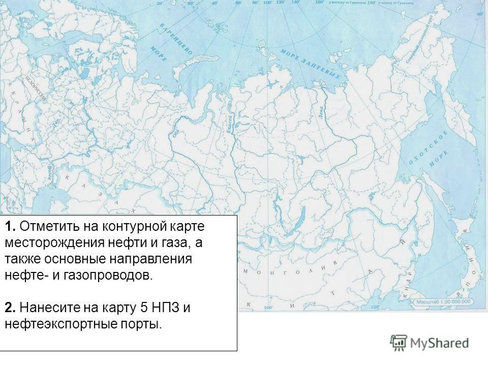 1. Отметить на контурной карте месторождения нефти и газа, а также основные направления нефте- и газопроводов. 2. Нанесите на карту 5 НПЗ и нефтеэкспортные порты.
