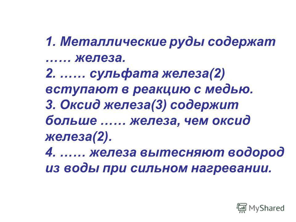 1. Металлические руды содержат …… железа. 2. …… сульфата железа(2) вступают в реакцию с медью. 3. Оксид железа(3) содержит больше …… железа, чем оксид железа(2). 4. …… железа вытесняют водород из воды при сильном нагревании.