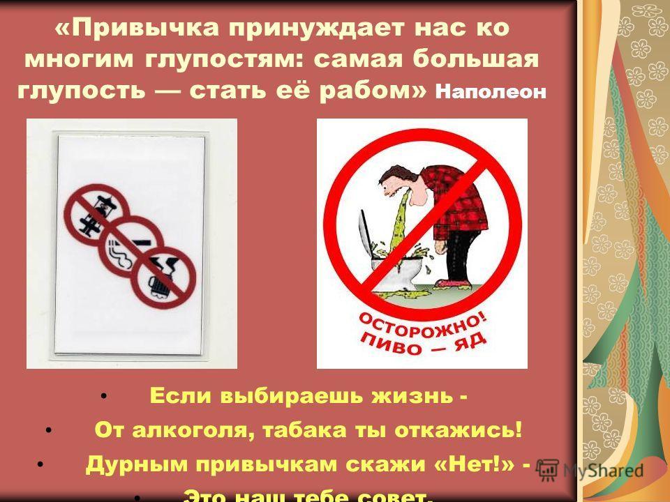 «Привычка принуждает нас ко многим глупостям: самая большая глупость стать её рабом» Наполеон Если выбираешь жизнь - От алкоголя, табака ты откажись! Дурным привычкам скажи «Нет!» - Это наш тебе совет.