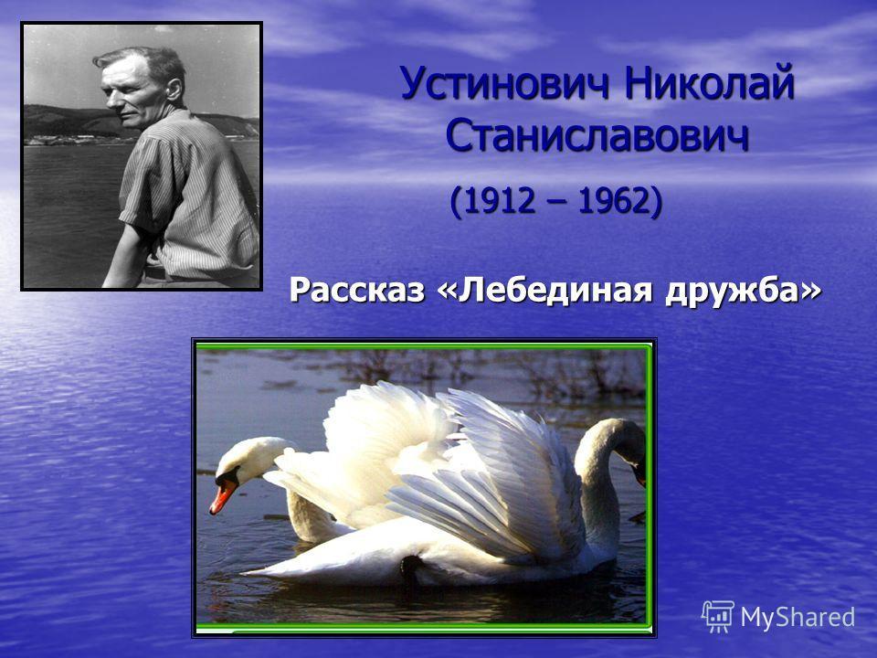 Устинович Николай Станиславович (1912 – 1962) Рассказ «Лебединая дружба»