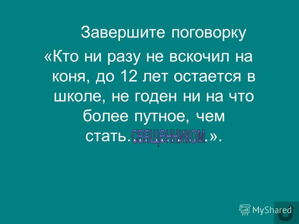 Завершите поговорку «Кто ни разу не вскочил на коня, до 12 лет остается в школе, не годен ни на что более путное, чем стать……………».