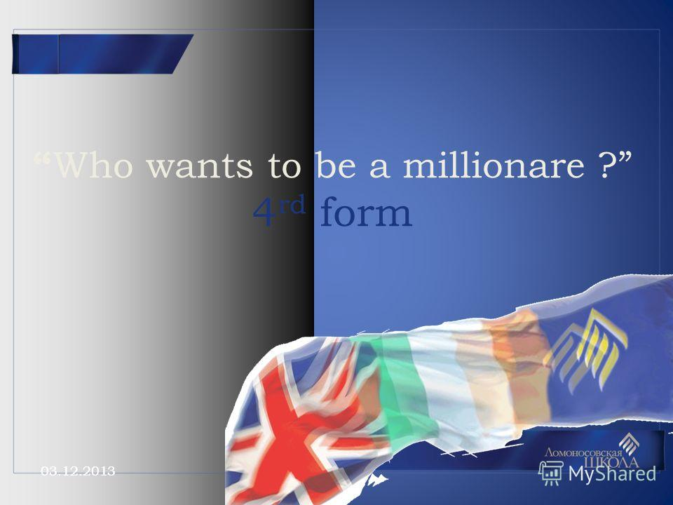 03.12.2013 Who wants to be a millionare ? 4 rd form