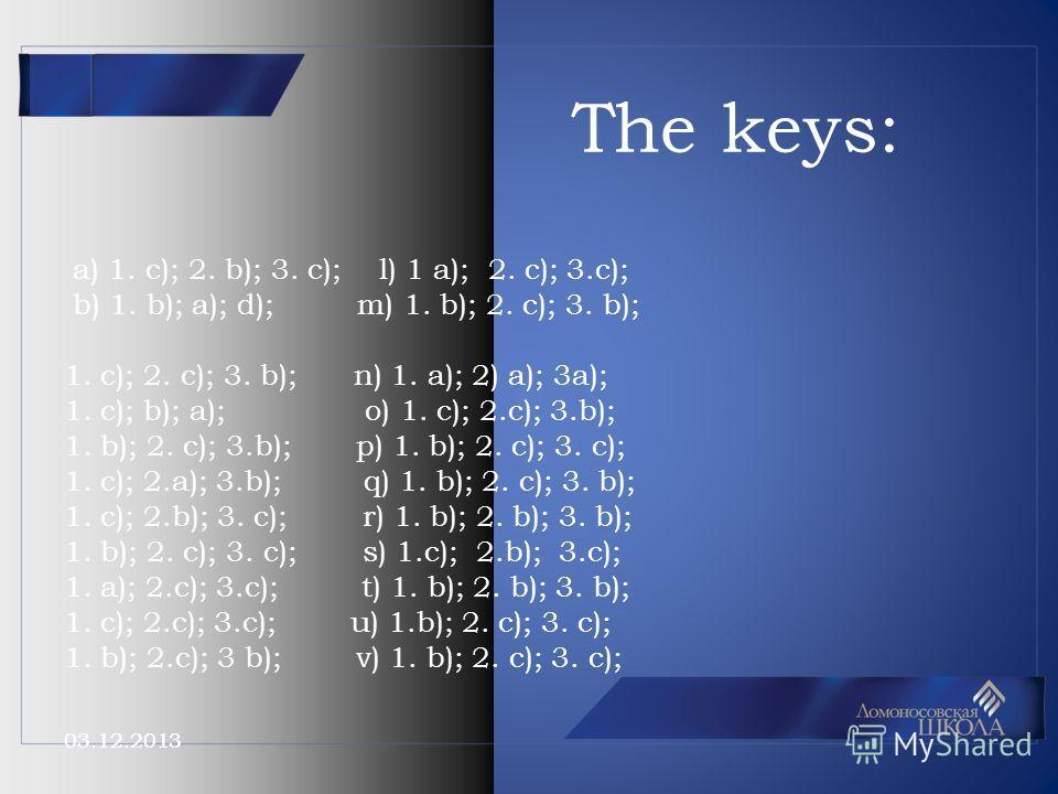 03.12.2013 The keys: a) 1. c); 2. b); 3. c); l) 1 a); 2. c); 3.c); b) 1. b); a); d); m) 1. b); 2. c); 3. b); 1. c); 2. c); 3. b); n) 1. a); 2) a); 3a); 1. c); b); a); o) 1. c); 2.c); 3.b); 1. b); 2. c); 3.b); p) 1. b); 2. c); 3. c); 1. c); 2.a); 3.b)