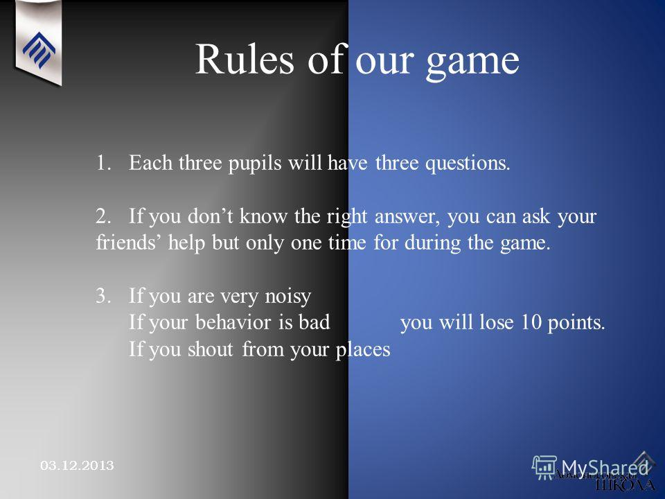 03.12.2013 Rules of our game 1.Each three pupils will have three questions. 2. If you dont know the right answer, you can ask your friends help but only one time for during the game. 3. If you are very noisy If your behavior is bad you will lose 10 p