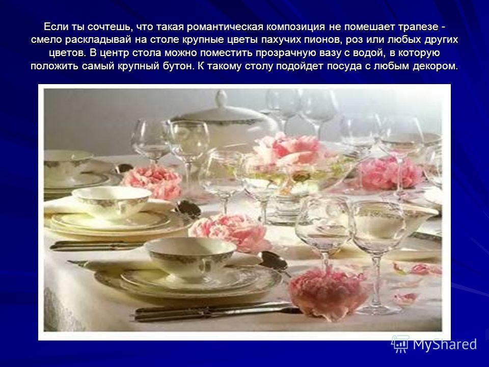Если ты сочтешь, что такая романтическая композиция не помешает трапезе - смело раскладывай на столе крупные цветы пахучих пионов, роз или любых других цветов. В центр стола можно поместить прозрачную вазу с водой, в которую положить самый крупный бу