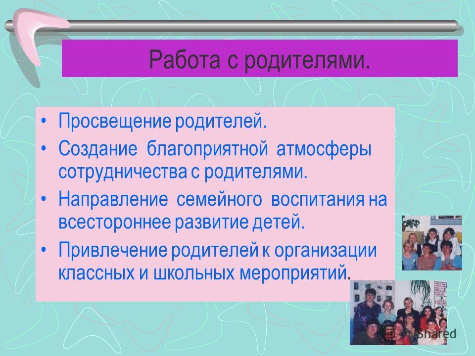 Работа с родителями. Просвещение родителей. Создание благоприятной атмосферы сотрудничества с родителями. Направление семейного воспитания на всестороннее развитие детей. Привлечение родителей к организации классных и школьных мероприятий.