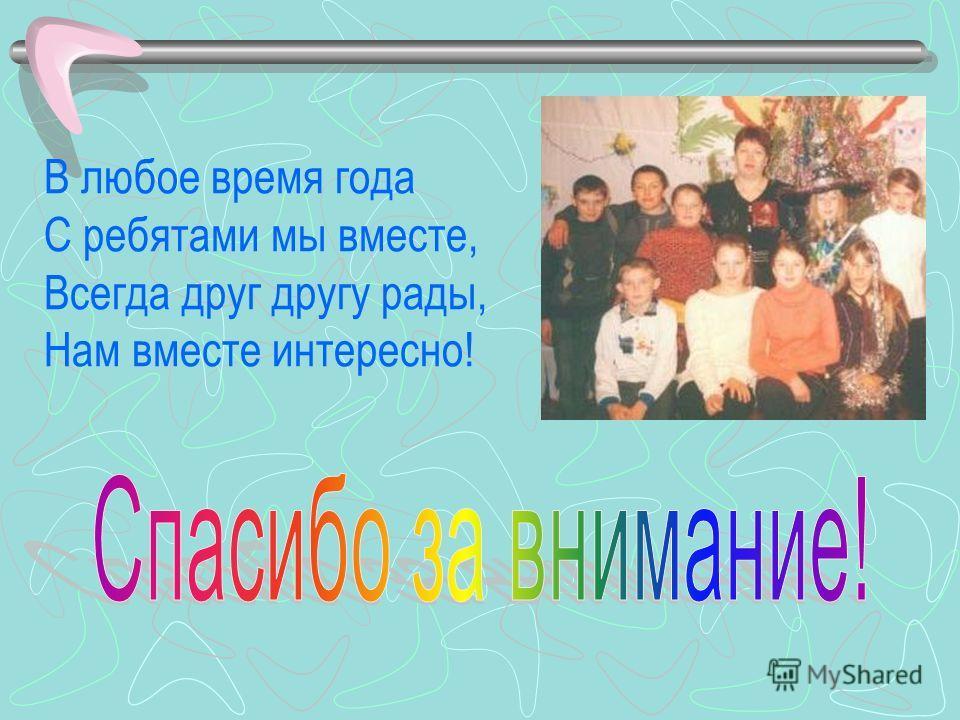 В любое время года С ребятами мы вместе, Всегда друг другу рады, Нам вместе интересно!