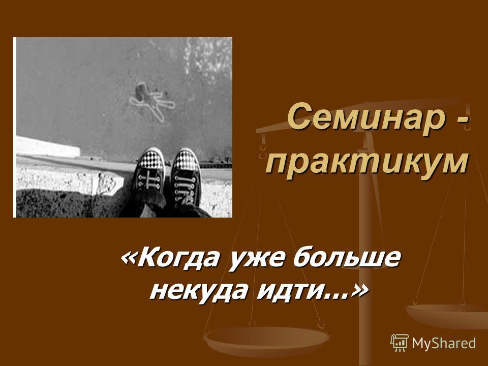 Семинар - практикум Семинар - практикум «Когда уже больше некуда идти...»