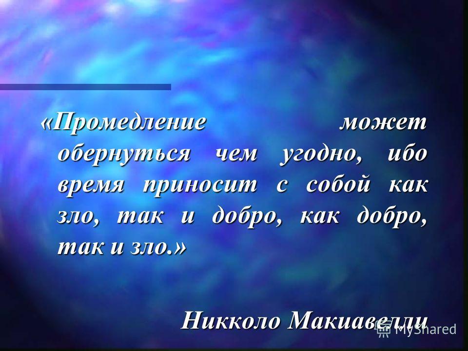 «Промедление может обернуться чем угодно, ибо время приносит с собой как зло, так и добро, как добро, так и зло.» Никколо Макиавелли