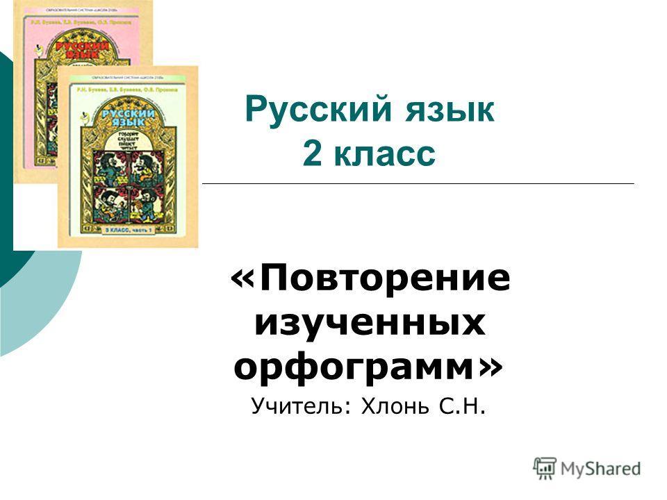 Русский язык 2 класс «Повторение изученных орфограмм» Учитель: Хлонь С.Н.