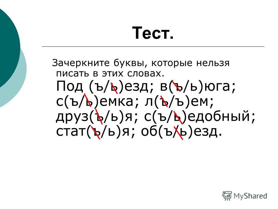 Тест. Зачеркните буквы, которые нельзя писать в этих словах. Под (ъ/ь)езд; в(ъ/ь)юга; с(ъ/ь)емка; л(ъ/ъ)ем; друз(ъ/ь)я; с(ъ/ь)едобный; стат(ъ/ь)я; об(ъ/ь)езд.