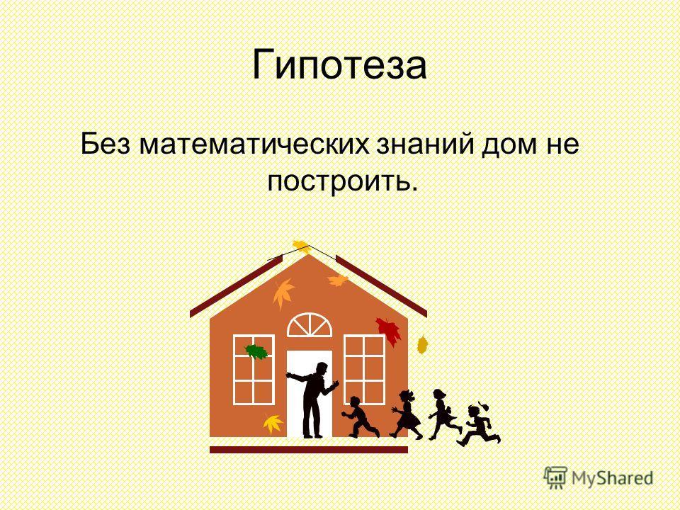 Гипотеза Без математических знаний дом не построить.