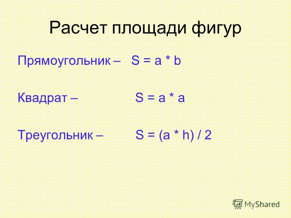 Расчет площади фигур Прямоугольник – S = a * b Квадрат – S = a * a Треугольник – S = (a * h) / 2