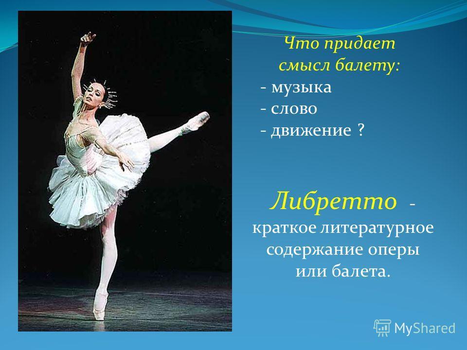 Что придает смысл балету: - музыка - слово - движение ? Либретто - краткое литературное содержание оперы или балета.