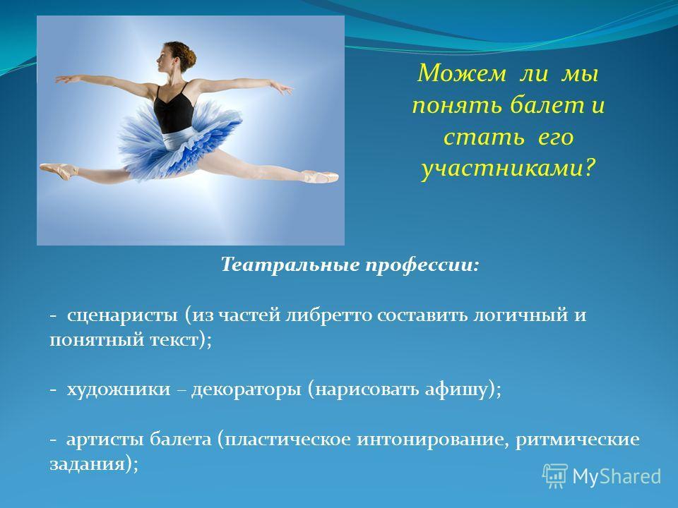 Можем ли мы понять балет и стать его участниками? Театральные профессии: - сценаристы (из частей либретто составить логичный и понятный текст); - художники – декораторы (нарисовать афишу); - артисты балета (пластическое интонирование, ритмические зад