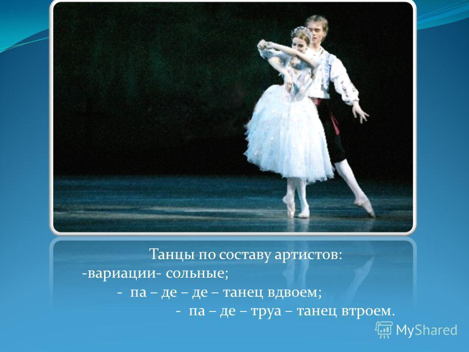 Танцы по составу артистов: -вариации- сольные; - па – де – де – танец вдвоем; - па – де – труа – танец втроем.