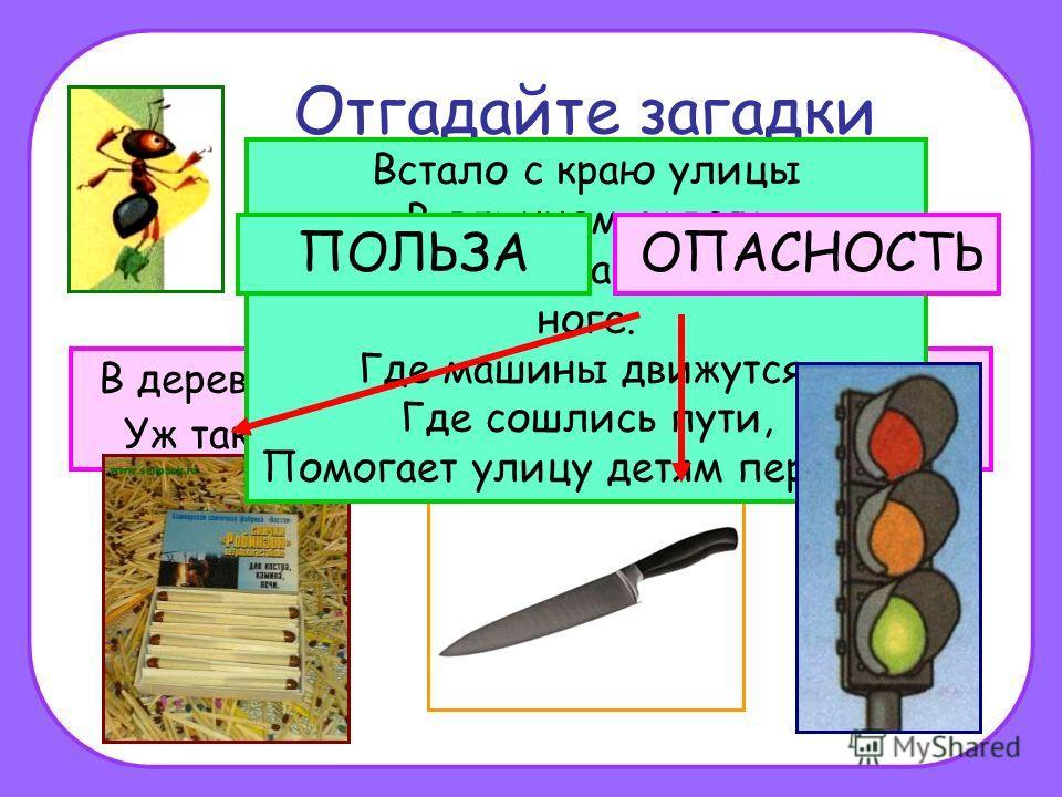 Отгадайте загадки В деревянном домике проживают гномики, Уж такие добряки – раздают все огоньки. Если хорошо заточен, Всё легко он режет очень – Хлеб, картошку, свёклу, мясо, Рыбу, яблоки и масло. Встало с краю улицы В длинном сапоге Чучело трёхглазо