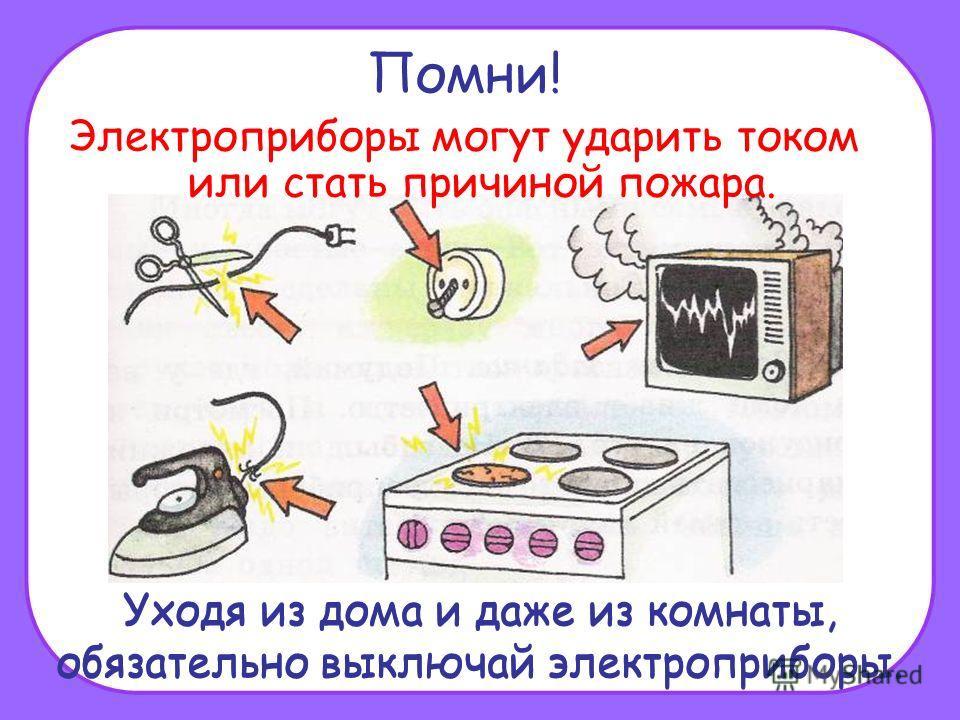 Помни! Электроприборы могут ударить током или стать причиной пожара. Уходя из дома и даже из комнаты, обязательно выключай электроприборы.