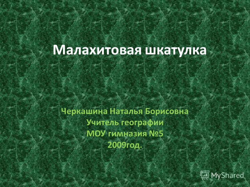 Малахитовая шкатулка Черкашина Наталья Борисовна Учитель географии МОУ гимназия 5 2009год.