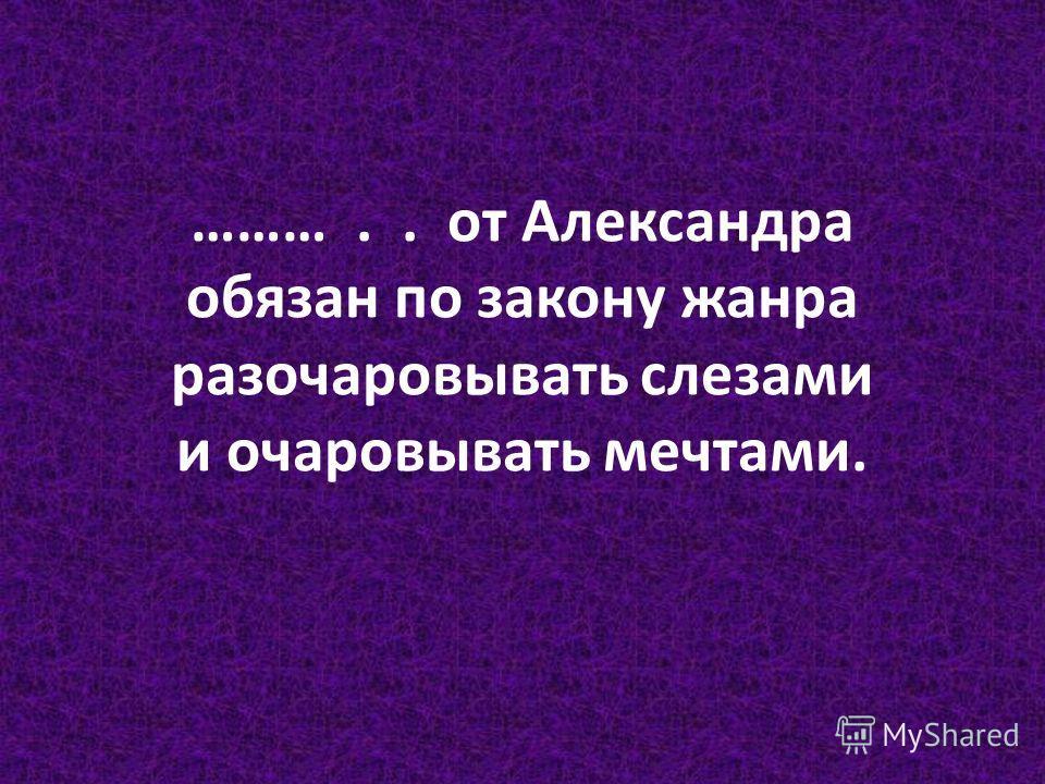 ……….. от Александра обязан по закону жанра разочаровывать слезами и очаровывать мечтами.