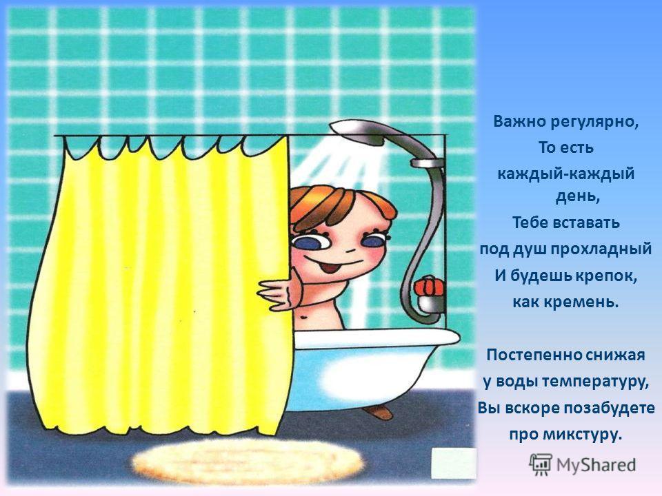 Важно регулярно, То есть каждый-каждый день, Тебе вставать под душ прохладный И будешь крепок, как кремень. Постепенно снижая у воды температуру, Вы вскоре позабудете про микстуру.