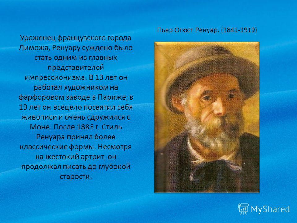 Уроженец французского города Лиможа, Ренуару суждено было стать одним из главных представителей импрессионизма. В 13 лет он работал художником на фарфоровом заводе в Париже; в 19 лет он всецело посвятил себя живописи и очень сдружился с Моне. После 1