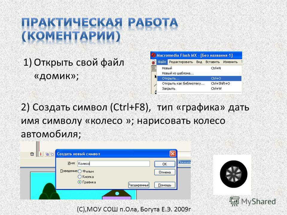 1)Открыть свой файл «домик»; 2) Создать символ (Ctrl+F8), тип «графика» дать имя символу «колесо »; нарисовать колесо автомобиля; (С),МОУ СОШ п.Ола, Богута Е.Э. 2009г
