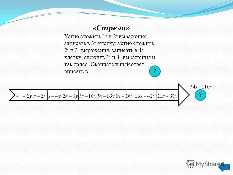 «Стрела» Устно сложить 1 е и 2 е выражения, записать в 3 ю клетку; устно сложить 2 е и 3 е выражения, записать в 4 ю клетку; сложить 3 е и 4 е выражения и так далее. Окончательный ответ вписать в