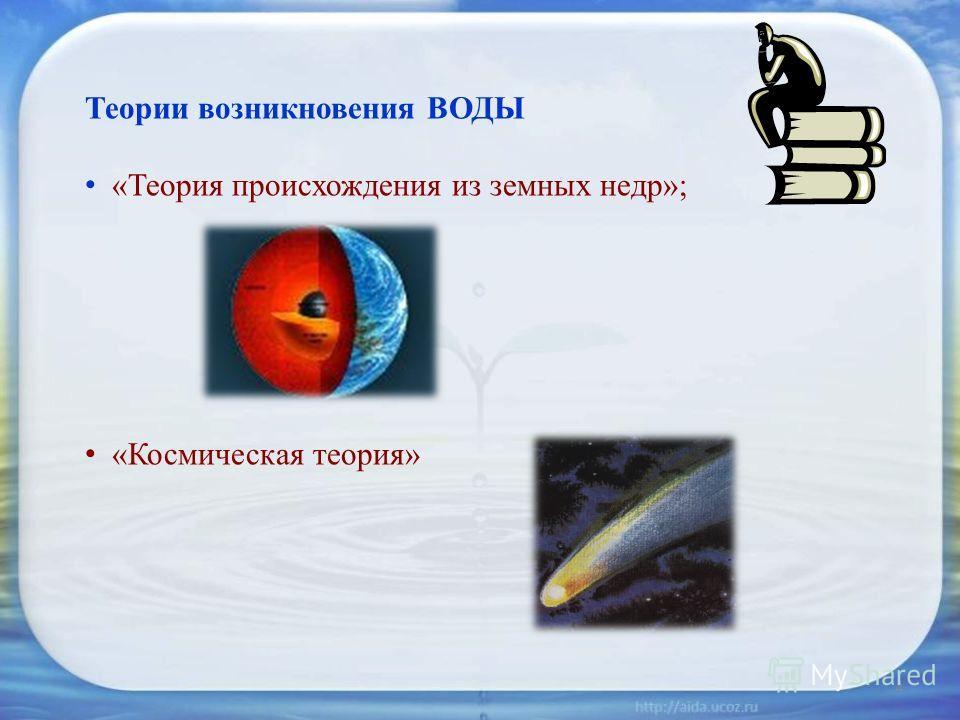 Теории возникновения ВОДЫ «Теория происхождения из земных недр»; «Космическая теория» 4