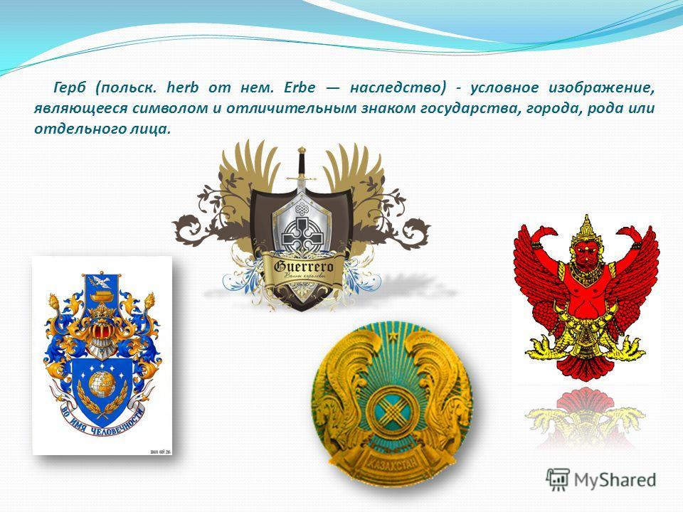 Герб (польск. herb от нем. Erbe наследство) - условное изображение, являющееся символом и отличительным знаком государства, города, рода или отдельного лица.
