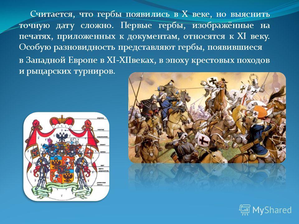 Считается, что гербы появились в X веке, но выяснить точную дату сложно. Первые гербы, изображённые на печатях, приложенных к документам, относятся к XI веку. Особую разновидность представляют гербы, появившиеся в Западной Европе в ХI-XIIвеках, в эпо
