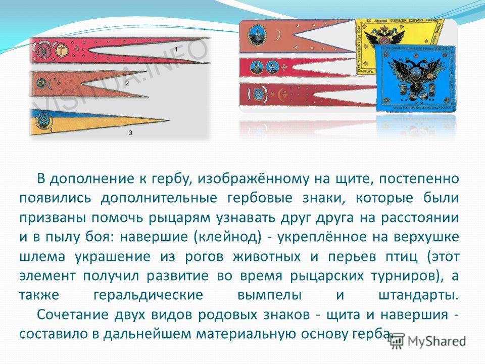 В дополнение к гербу, изображённому на щите, постепенно появились дополнительные гербовые знаки, которые были призваны помочь рыцарям узнавать друг друга на расстоянии и в пылу боя: навершие (клейнод) - укреплённое на верхушке шлема украшение из рого