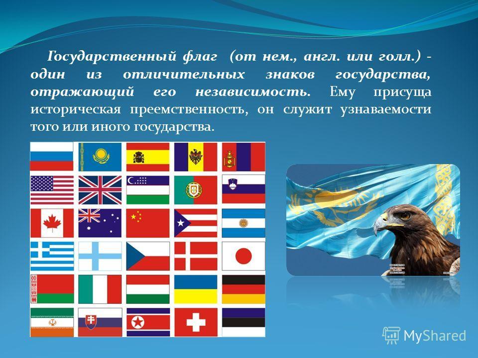 Государственный флаг (от нем., англ. или голл.) - один из отличительных знаков государства, отражающий его независимость. Ему присуща историческая преемственность, он служит узнаваемости того или иного государства.
